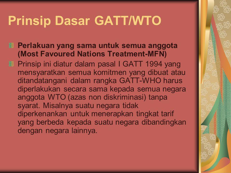 Prinsip Dasar GATT/WTO Perlakuan yang sama untuk semua anggota (Most Favoured Nations Treatment-MFN) Prinsip ini diatur dalam pasal I GATT 1994 yang mensyaratkan semua komitmen yang dibuat atau ditandatangani dalam rangka GATT-WHO harus diperlakukan secara sama kepada semua negara anggota WTO (azas non diskriminasi) tanpa syarat.