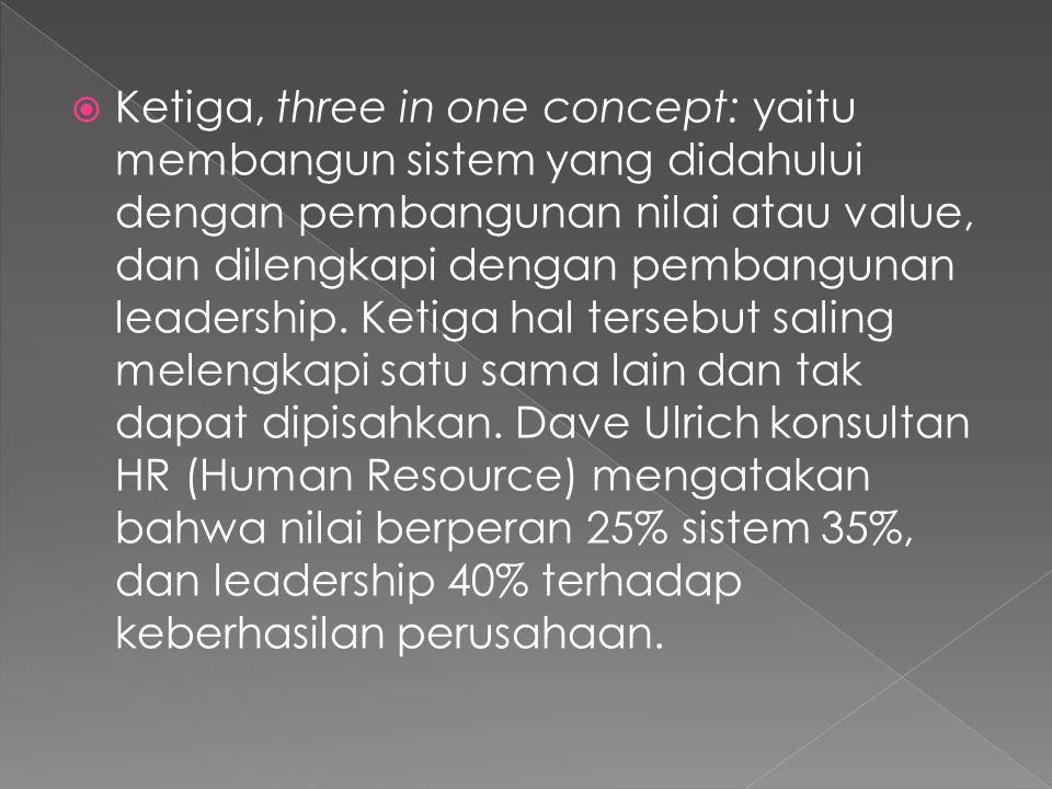  Ketiga, three in one concept: yaitu membangun sistem yang didahului dengan pembangunan nilai atau value, dan dilengkapi dengan pembangunan leadership.