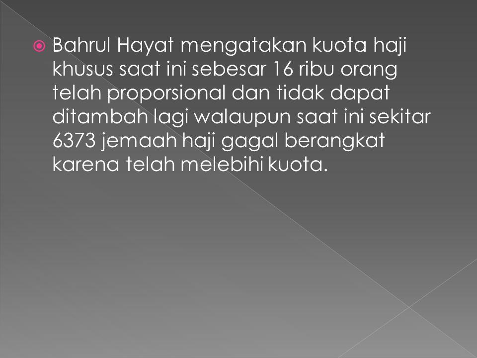  Bahrul Hayat mengatakan kuota haji khusus saat ini sebesar 16 ribu orang telah proporsional dan tidak dapat ditambah lagi walaupun saat ini sekitar 6373 jemaah haji gagal berangkat karena telah melebihi kuota.