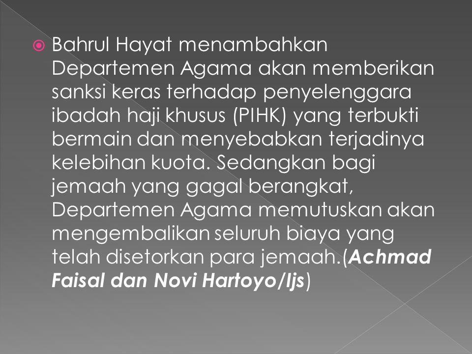  Bahrul Hayat menambahkan Departemen Agama akan memberikan sanksi keras terhadap penyelenggara ibadah haji khusus (PIHK) yang terbukti bermain dan menyebabkan terjadinya kelebihan kuota.