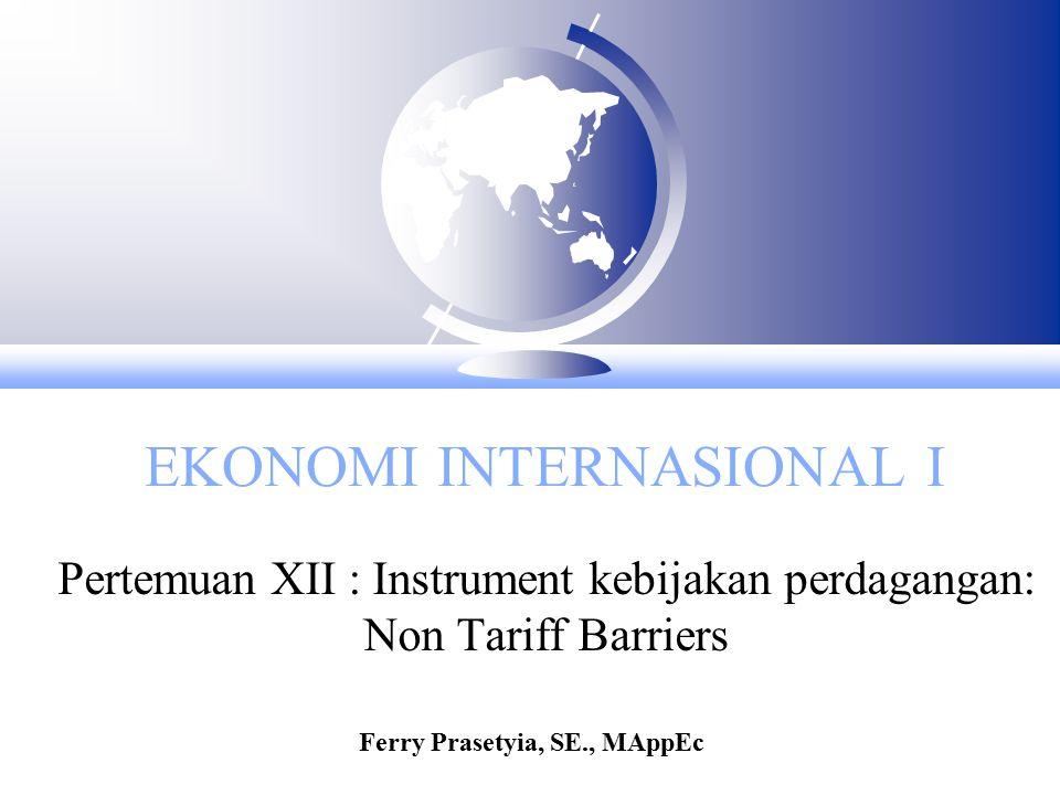 EKONOMI INTERNASIONAL I Pertemuan XII : Instrument kebijakan perdagangan: Non Tariff Barriers Ferry Prasetyia, SE., MAppEc