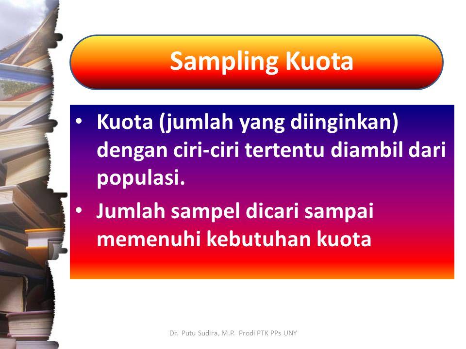 Sampling Kuota Dr. Putu Sudira, M.P. Prodi PTK PPs UNY Kuota (jumlah yang diinginkan) dengan ciri-ciri tertentu diambil dari populasi. Jumlah sampel d