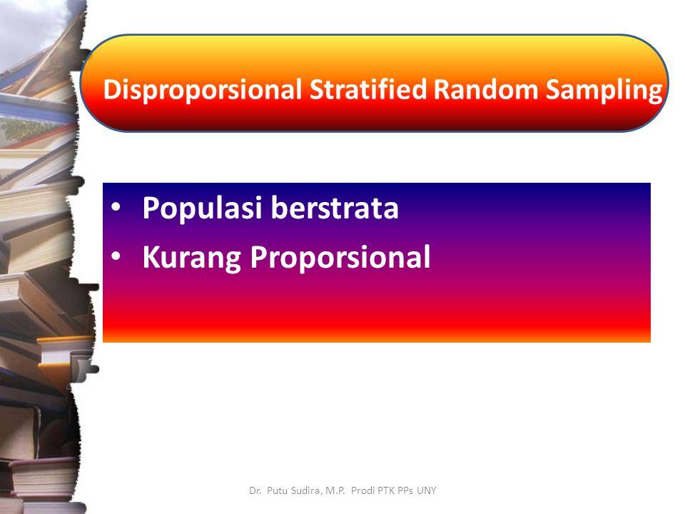Disproporsional Stratified Random Sampling Dr. Putu Sudira, M.P. Prodi PTK PPs UNY Populasi berstrata Kurang Proporsional