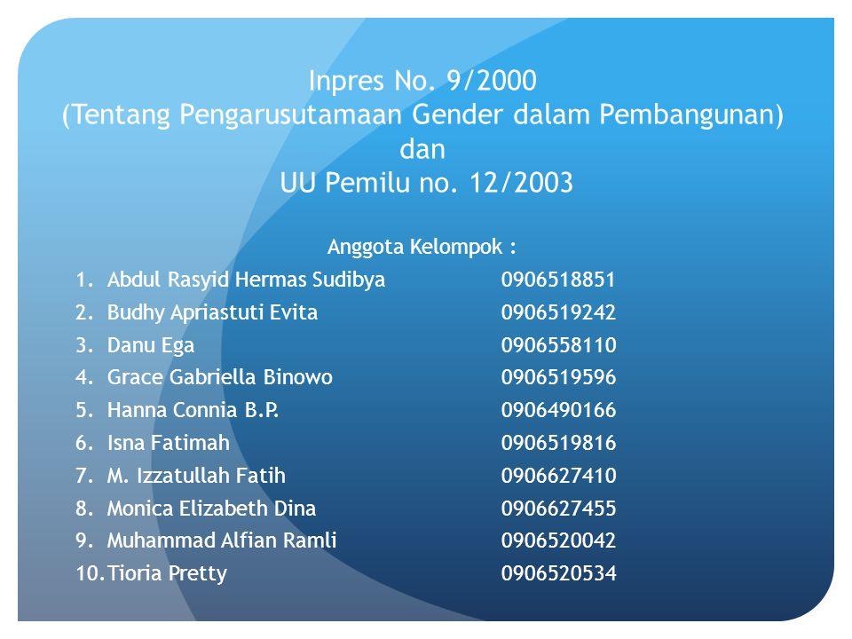 Inpres No. 9/2000 (Tentang Pengarusutamaan Gender dalam Pembangunan) dan UU Pemilu no. 12/2003 Anggota Kelompok : 1.Abdul Rasyid Hermas Sudibya0906518