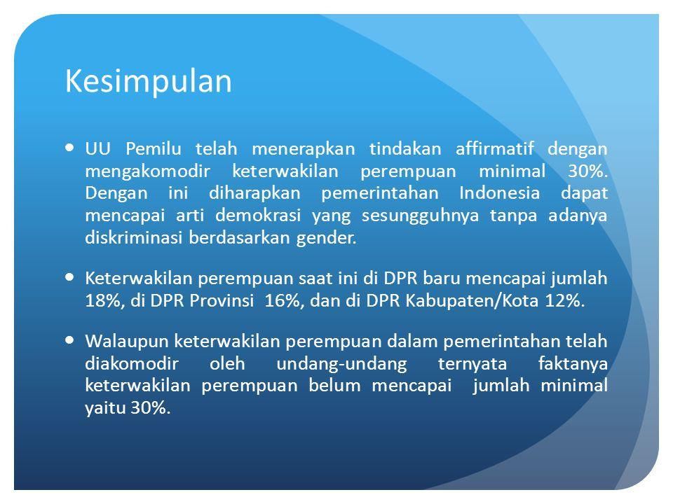 Kesimpulan UU Pemilu telah menerapkan tindakan affirmatif dengan mengakomodir keterwakilan perempuan minimal 30%. Dengan ini diharapkan pemerintahan I