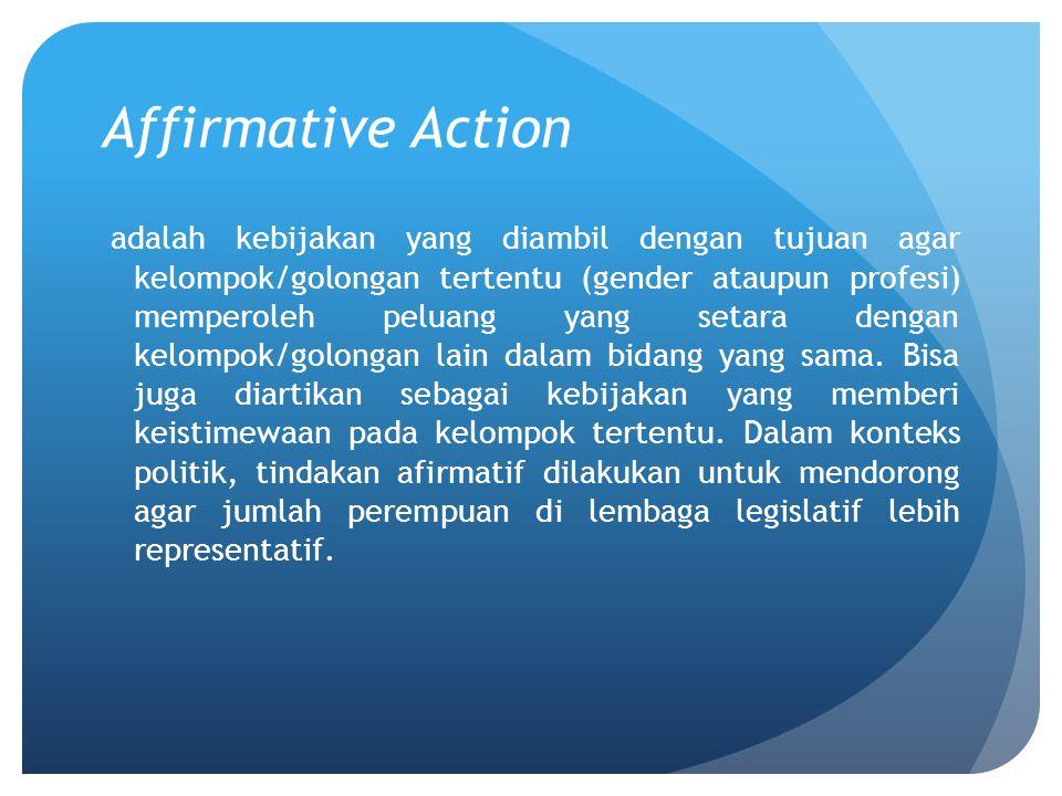 Affirmative Action adalah kebijakan yang diambil dengan tujuan agar kelompok/golongan tertentu (gender ataupun profesi) memperoleh peluang yang setara