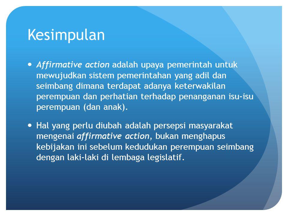 Kesimpulan Affirmative action adalah upaya pemerintah untuk mewujudkan sistem pemerintahan yang adil dan seimbang dimana terdapat adanya keterwakilan