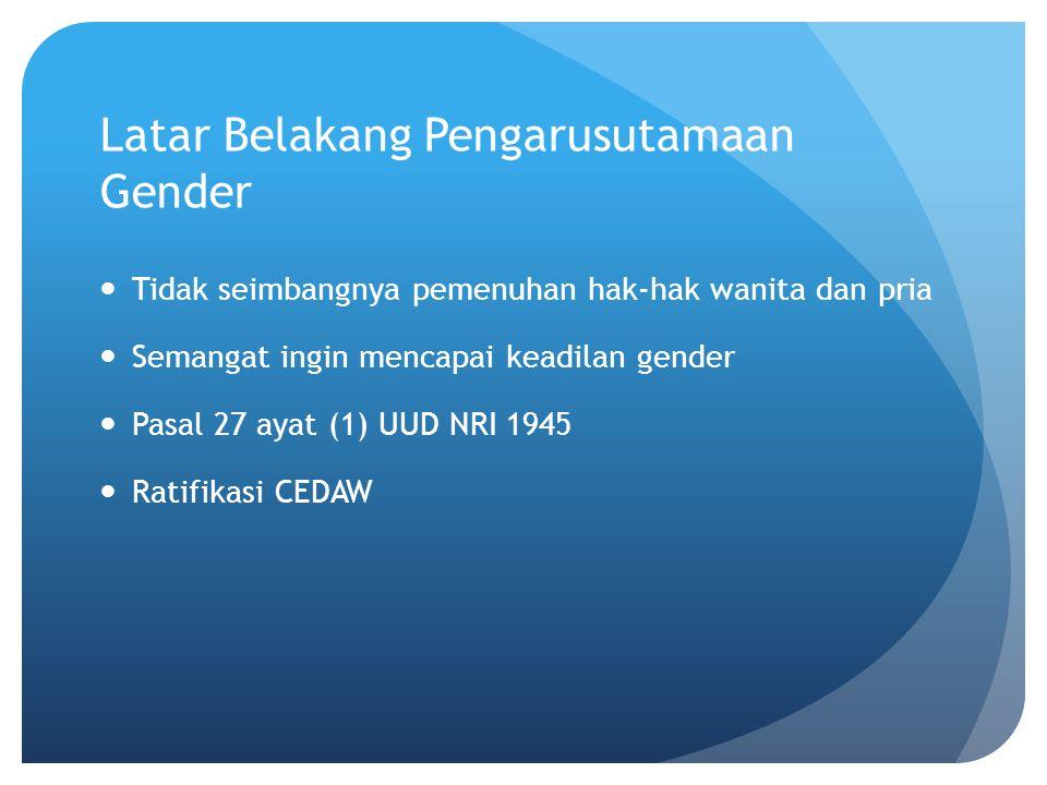 Latar Belakang Pengarusutamaan Gender Tidak seimbangnya pemenuhan hak-hak wanita dan pria Semangat ingin mencapai keadilan gender Pasal 27 ayat (1) UU