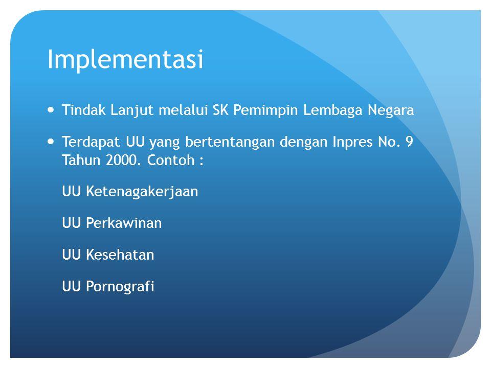 Implementasi Tindak Lanjut melalui SK Pemimpin Lembaga Negara Terdapat UU yang bertentangan dengan Inpres No. 9 Tahun 2000. Contoh : UU Ketenagakerjaa