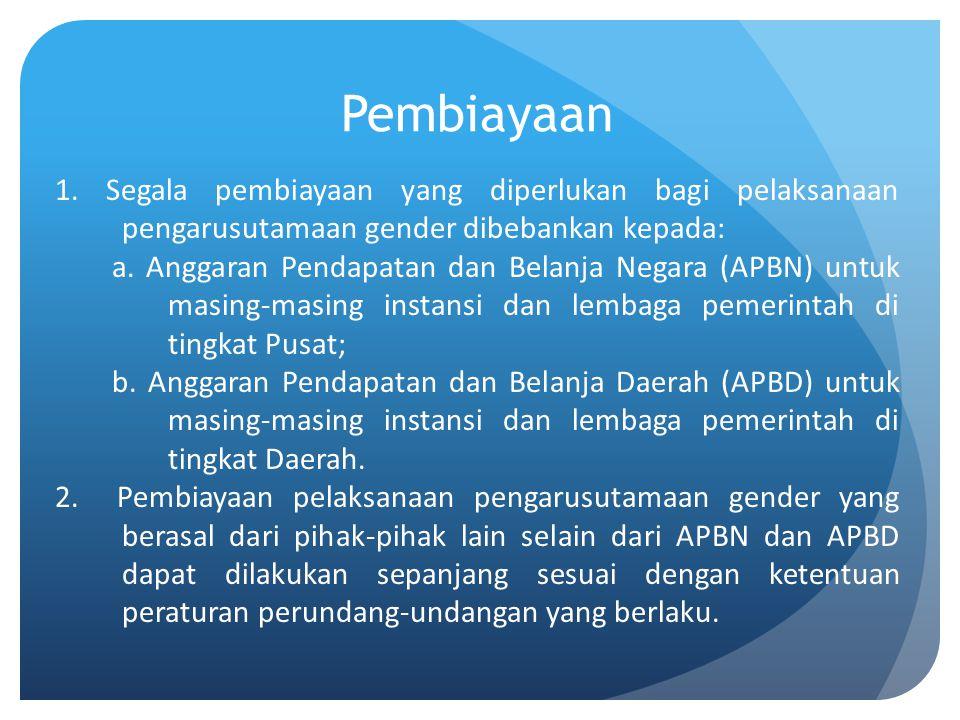 Pembiayaan 1. Segala pembiayaan yang diperlukan bagi pelaksanaan pengarusutamaan gender dibebankan kepada: a. Anggaran Pendapatan dan Belanja Negara (