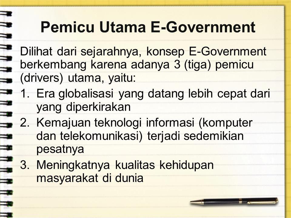 Pemicu Utama E-Government Dilihat dari sejarahnya, konsep E-Government berkembang karena adanya 3 (tiga) pemicu (drivers) utama, yaitu: 1.Era globalis