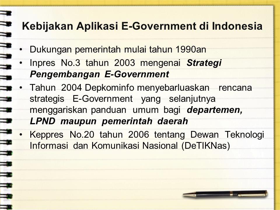 Kebijakan Aplikasi E-Government di Indonesia Dukungan pemerintah mulai tahun 1990an Inpres No.3 tahun 2003 mengenai Strategi Pengembangan E-Government