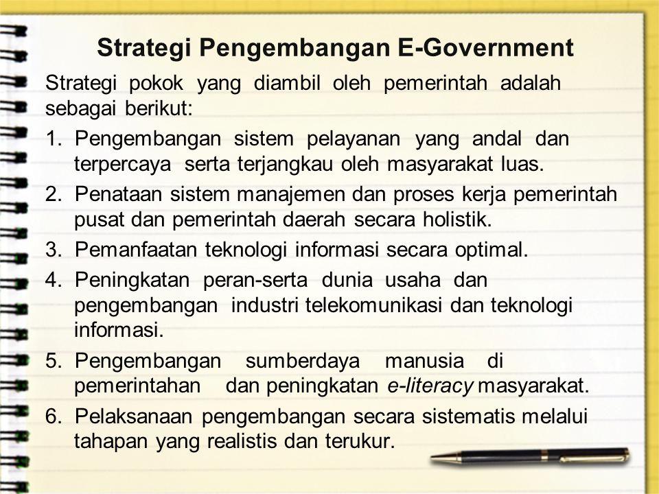 Strategi Pengembangan E-Government Strategi pokok yang diambil oleh pemerintah adalah sebagai berikut: 1. Pengembangan sistem pelayanan yang andal dan