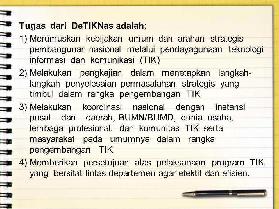 Tugas dari DeTIKNas adalah: 1)Merumuskan kebijakan umum dan arahan strategis pembangunan nasional melalui pendayagunaan teknologi informasi dan komuni