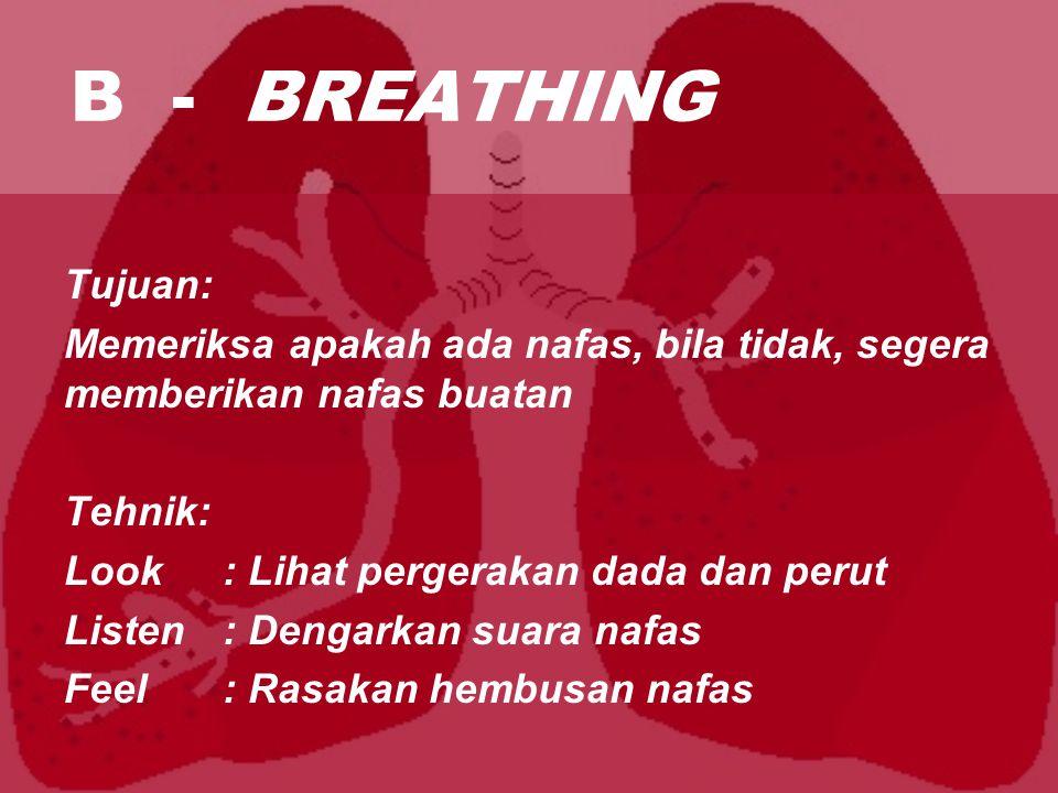 B - BREATHING Tujuan: Memeriksa apakah ada nafas, bila tidak, segera memberikan nafas buatan Tehnik: Look: Lihat pergerakan dada dan perut Listen: Dengarkan suara nafas Feel: Rasakan hembusan nafas