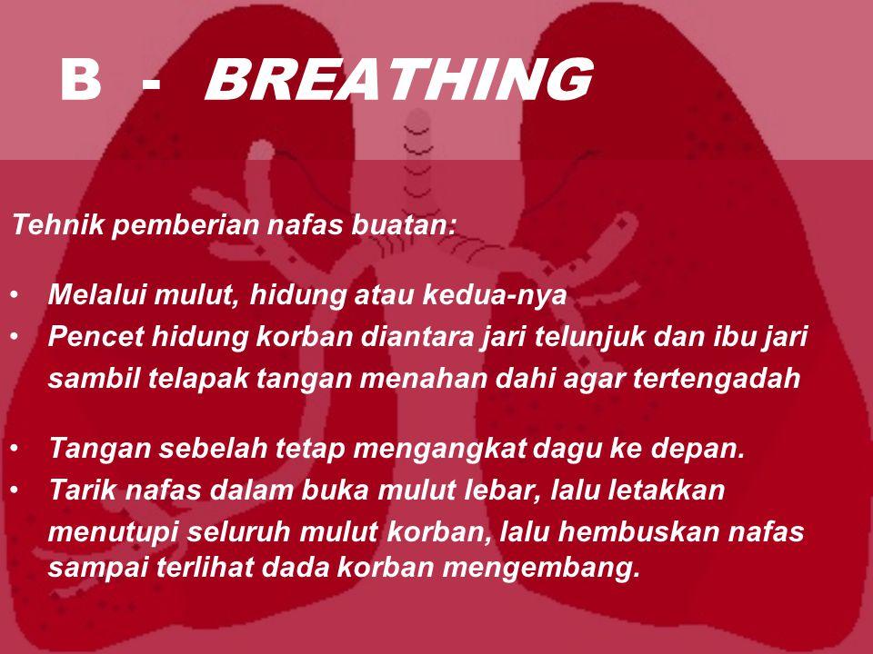 B - BREATHING Tehnik pemberian nafas buatan: Melalui mulut, hidung atau kedua-nya Pencet hidung korban diantara jari telunjuk dan ibu jari sambil telapak tangan menahan dahi agar tertengadah Tangan sebelah tetap mengangkat dagu ke depan.