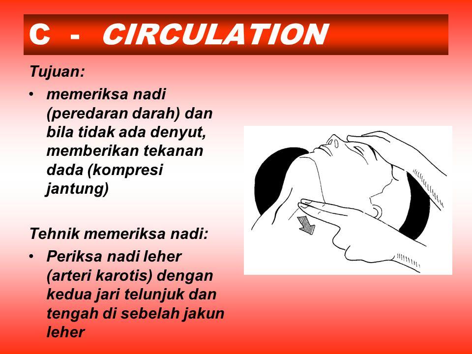 C - CIRCULATION Tujuan: memeriksa nadi (peredaran darah) dan bila tidak ada denyut, memberikan tekanan dada (kompresi jantung) Tehnik memeriksa nadi: Periksa nadi leher (arteri karotis) dengan kedua jari telunjuk dan tengah di sebelah jakun leher