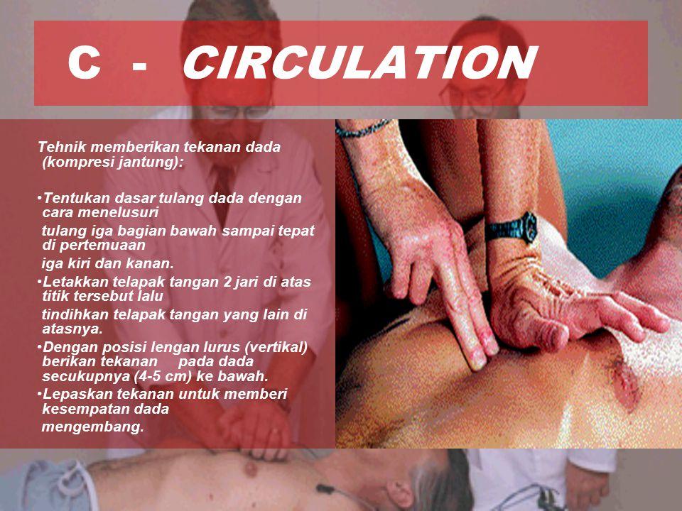 C - CIRCULATION Tehnik memberikan tekanan dada (kompresi jantung): Tentukan dasar tulang dada dengan cara menelusuri tulang iga bagian bawah sampai tepat di pertemuaan iga kiri dan kanan.