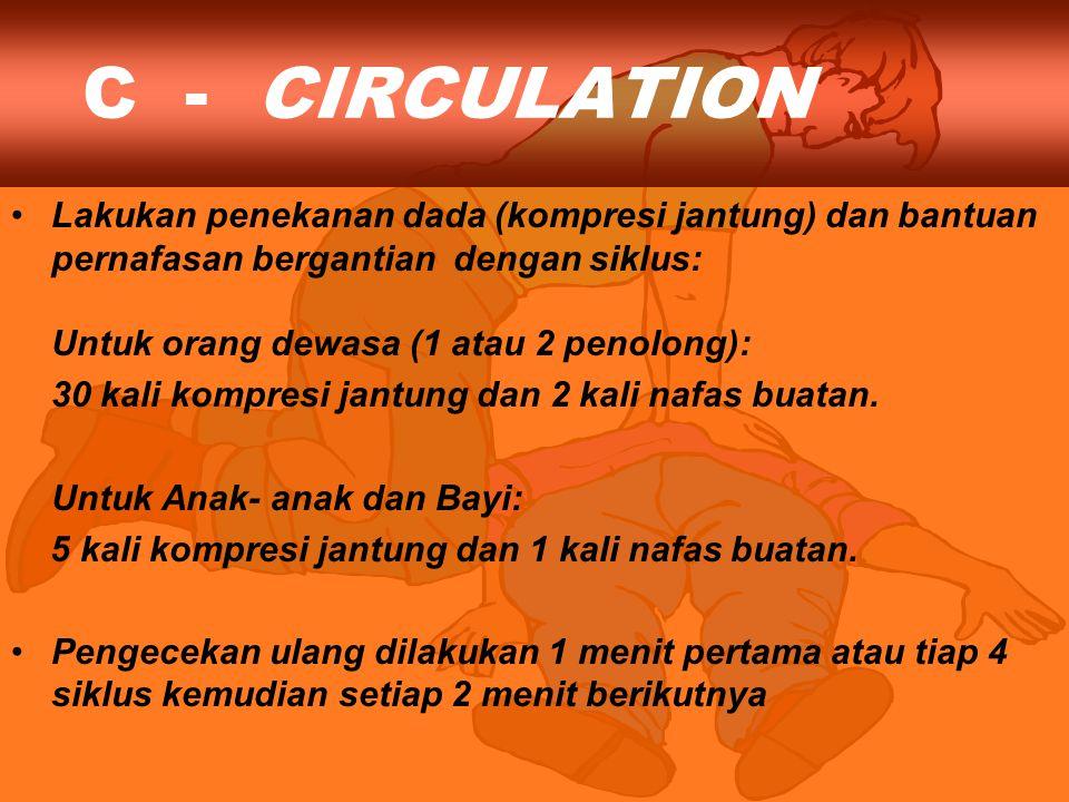 C - CIRCULATION Lakukan penekanan dada (kompresi jantung) dan bantuan pernafasan bergantian dengan siklus: Untuk orang dewasa (1 atau 2 penolong): 30 kali kompresi jantung dan 2 kali nafas buatan.