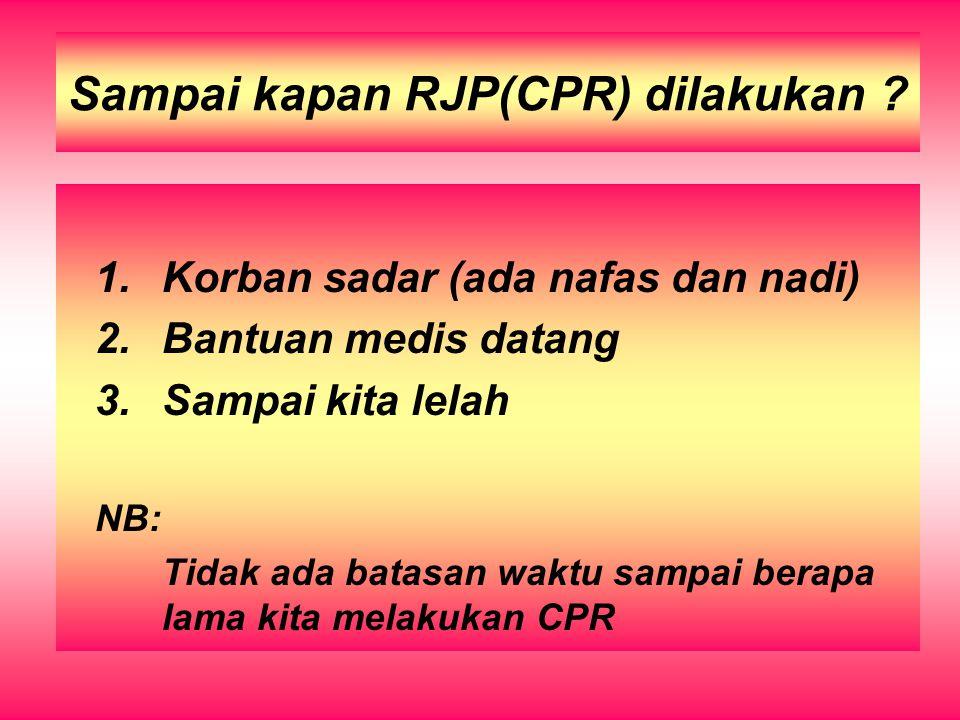 Sampai kapan RJP(CPR) dilakukan ? 1.Korban sadar (ada nafas dan nadi) 2.Bantuan medis datang 3.Sampai kita lelah NB: Tidak ada batasan waktu sampai be