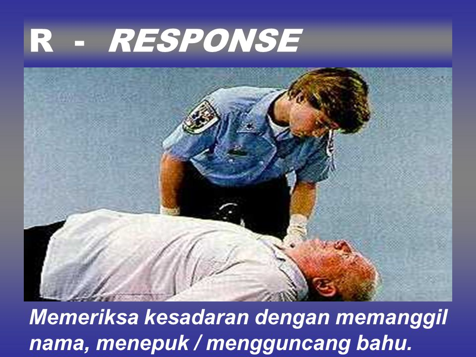 R - RESPONSE Memeriksa kesadaran dengan memanggil nama, menepuk / mengguncang bahu.