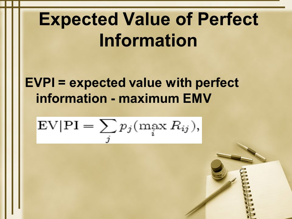 Expected Value of Perfect Information EVPI = expected value with perfect information - maximum EMV
