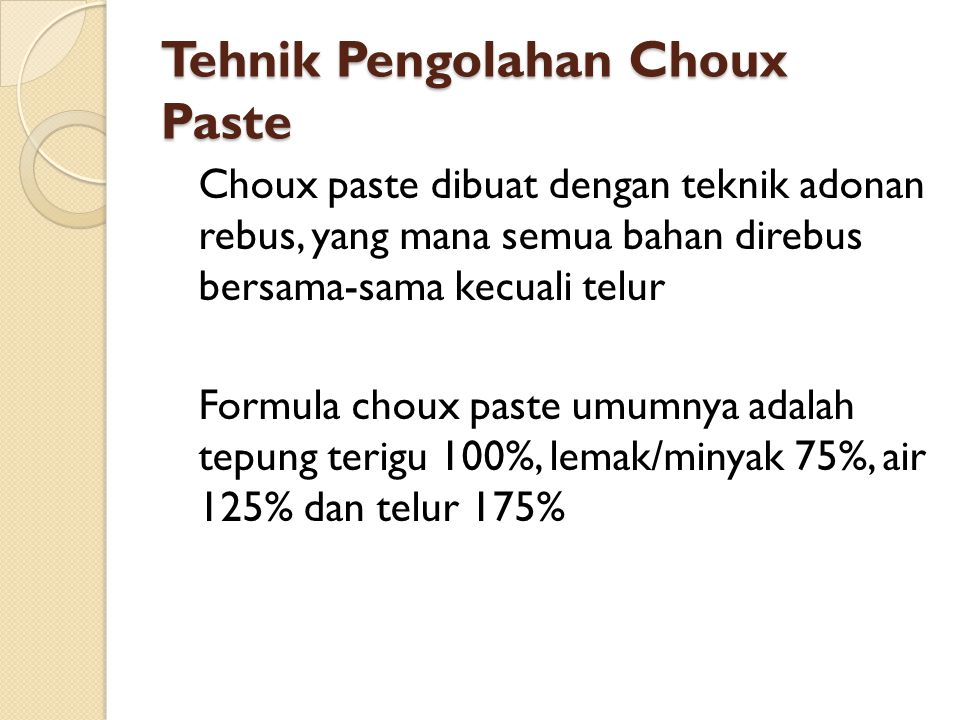 Tehnik Pengolahan Choux Paste Choux paste dibuat dengan teknik adonan rebus, yang mana semua bahan direbus bersama-sama kecuali telur Formula choux pa