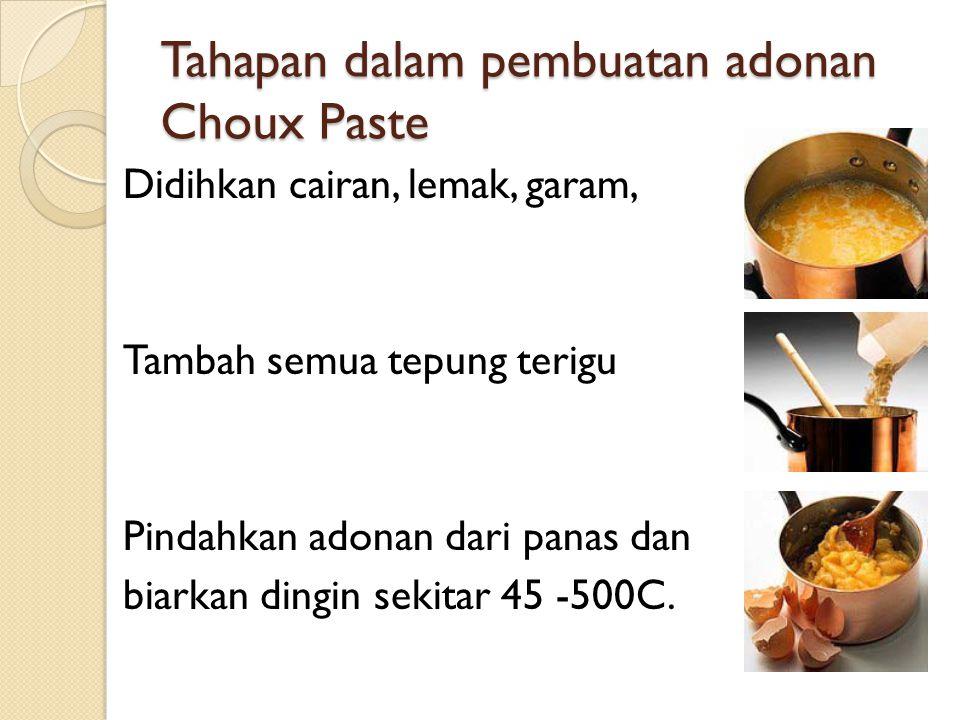 Tahapan dalam pembuatan adonan Choux Paste Masukkan telur secara bertahap (satu persatu) untuk memperoleh konsistensi adonan yang tepat Cetak adonan sesuai dengan bentuk yang diinginkan.