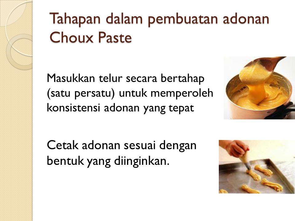 Tahapan dalam pembuatan adonan Choux Paste Masukkan telur secara bertahap (satu persatu) untuk memperoleh konsistensi adonan yang tepat Cetak adonan s