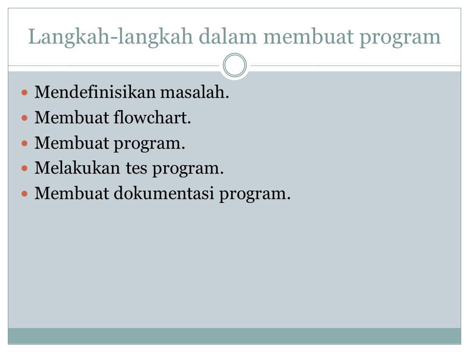 Langkah-langkah dalam membuat program Mendefinisikan masalah. Membuat flowchart. Membuat program. Melakukan tes program. Membuat dokumentasi program.