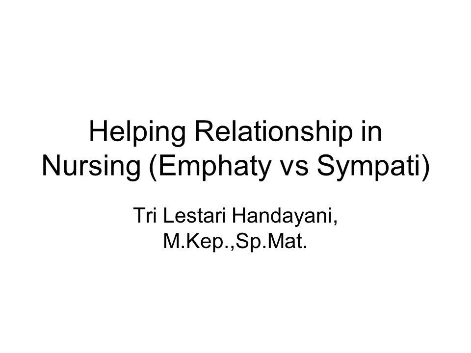 Helping Relationship in Nursing (Emphaty vs Sympati) Tri Lestari Handayani, M.Kep.,Sp.Mat.