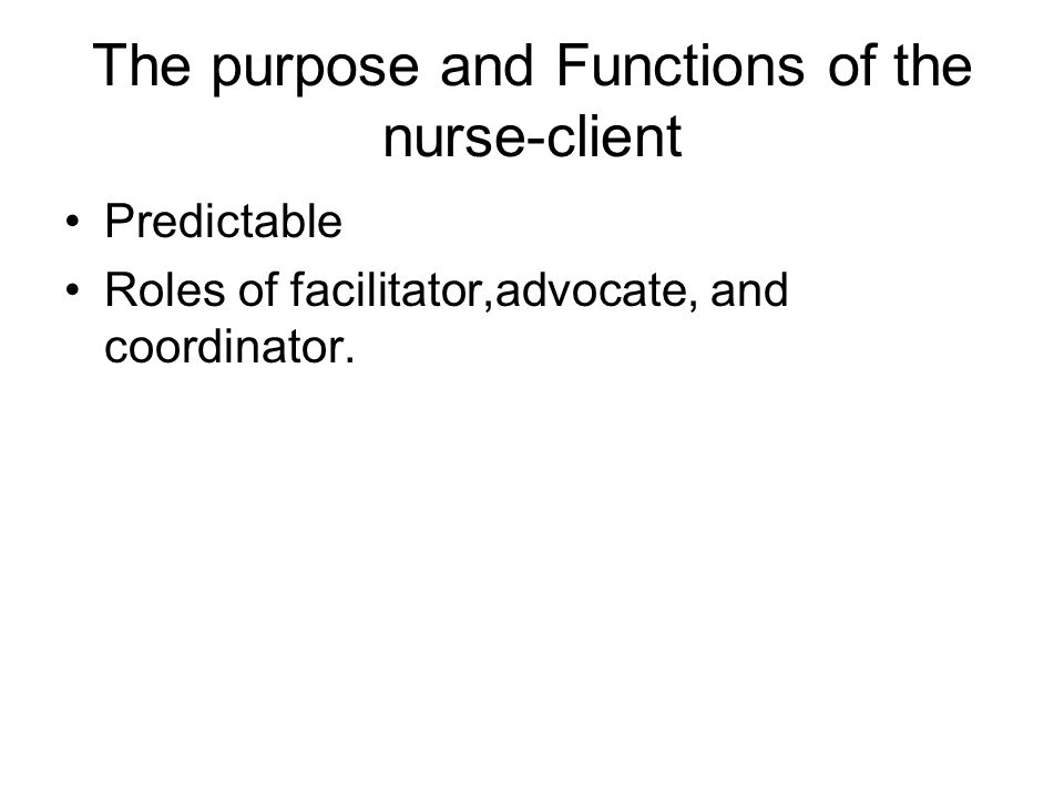 The purpose and Functions of the nurse-client Predictable Roles of facilitator,advocate, and coordinator.