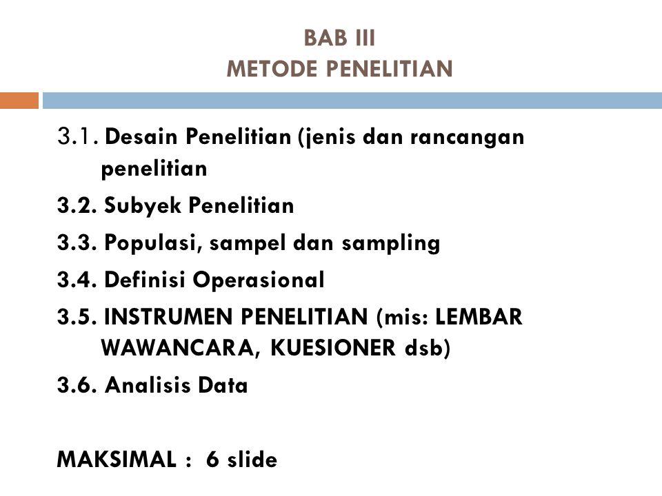 BAB III METODE PENELITIAN 3.1. Desain Penelitian (jenis dan rancangan penelitian 3.2. Subyek Penelitian 3.3. Populasi, sampel dan sampling 3.4. Defini
