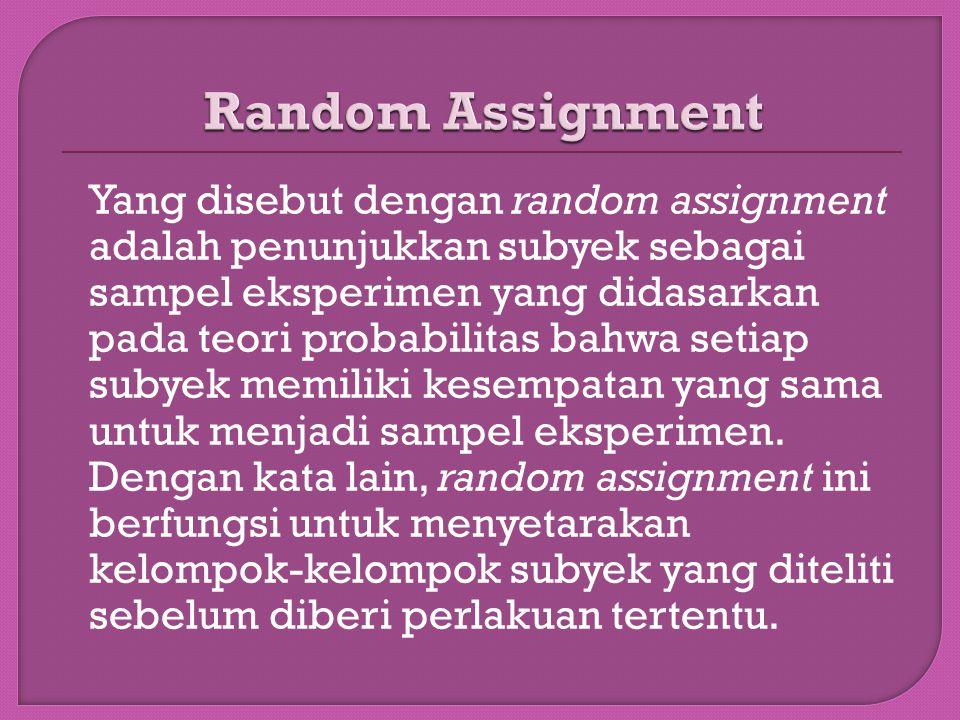 Yang disebut dengan random assignment adalah penunjukkan subyek sebagai sampel eksperimen yang didasarkan pada teori probabilitas bahwa setiap subyek memiliki kesempatan yang sama untuk menjadi sampel eksperimen.