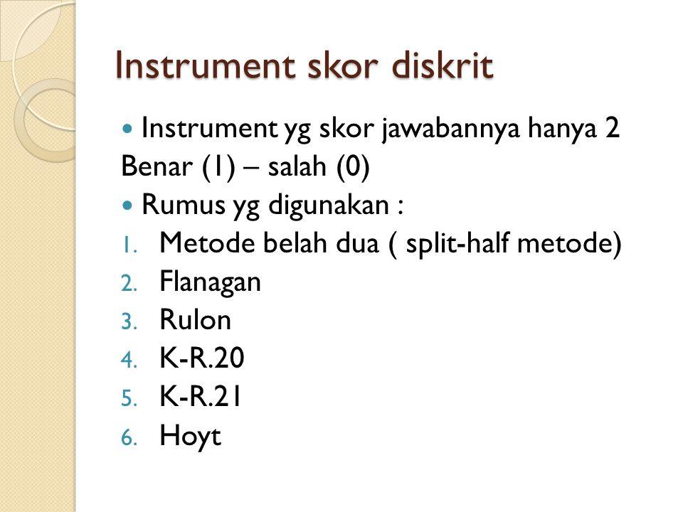 Instrument skor diskrit Instrument yg skor jawabannya hanya 2 Benar (1) – salah (0) Rumus yg digunakan : 1. Metode belah dua ( split-half metode) 2. F
