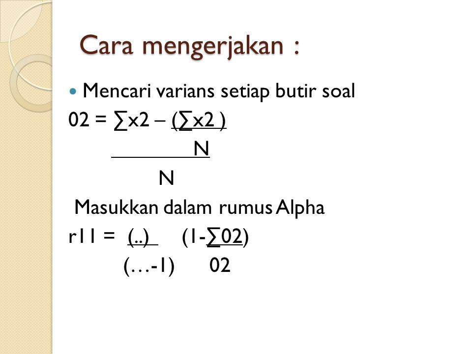 Cara mengerjakan : Mencari varians setiap butir soal 02 = ∑x2 – (∑x2 ) N Masukkan dalam rumus Alpha r11 = (..) (1-∑02) (…-1) 02
