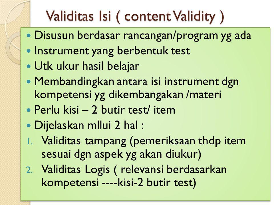 Validitas Isi ( content Validity ) Disusun berdasar rancangan/program yg ada Instrument yang berbentuk test Utk ukur hasil belajar Membandingkan antar