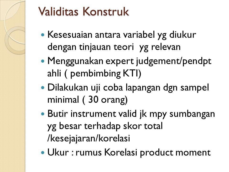 Validitas Konstruk Kesesuaian antara variabel yg diukur dengan tinjauan teori yg relevan Menggunakan expert judgement/pendpt ahli ( pembimbing KTI) Dilakukan uji coba lapangan dgn sampel minimal ( 30 orang) Butir instrument valid jk mpy sumbangan yg besar terhadap skor total /kesejajaran/korelasi Ukur : rumus Korelasi product moment