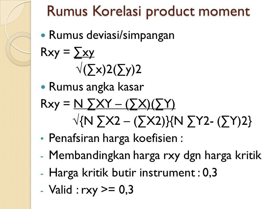 Rumus Korelasi product moment Rumus deviasi/simpangan Rxy = ∑xy √(∑x)2(∑y)2 Rumus angka kasar Rxy = N ∑XY – (∑X)(∑Y) √{N ∑X2 – (∑X2)}{N ∑Y2- (∑Y)2} Penafsiran harga koefisien : - Membandingkan harga rxy dgn harga kritik - Harga kritik butir instrument : 0,3 - Valid : rxy >= 0,3