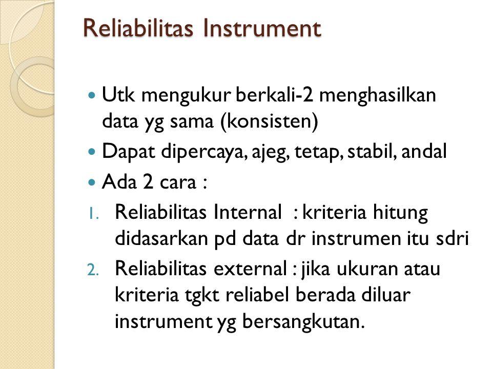 Reliabilitas Instrument Utk mengukur berkali-2 menghasilkan data yg sama (konsisten) Dapat dipercaya, ajeg, tetap, stabil, andal Ada 2 cara : 1.