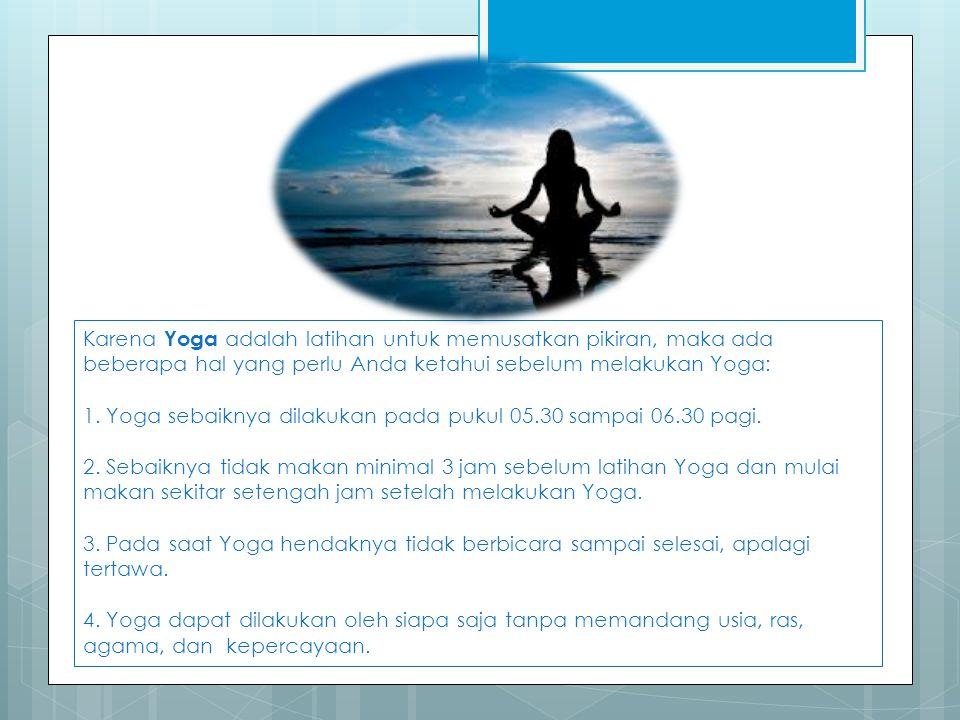 Karena Yoga adalah latihan untuk memusatkan pikiran, maka ada beberapa hal yang perlu Anda ketahui sebelum melakukan Yoga: 1. Yoga sebaiknya dilakukan