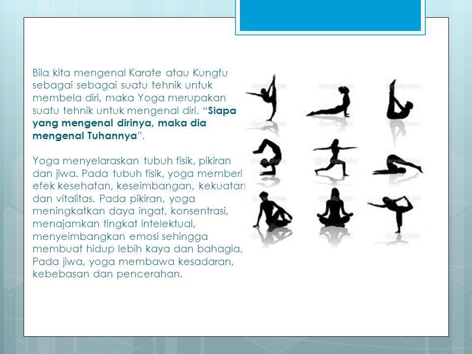 Bila kita mengenal Karate atau Kungfu sebagai sebagai suatu tehnik untuk membela diri, maka Yoga merupakan suatu tehnik untuk mengenal diri.