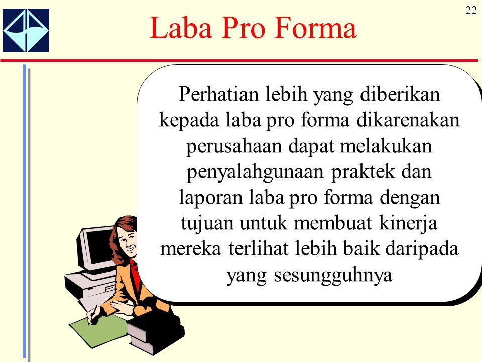 22 Laba Pro Forma Perhatian lebih yang diberikan kepada laba pro forma dikarenakan perusahaan dapat melakukan penyalahgunaan praktek dan laporan laba