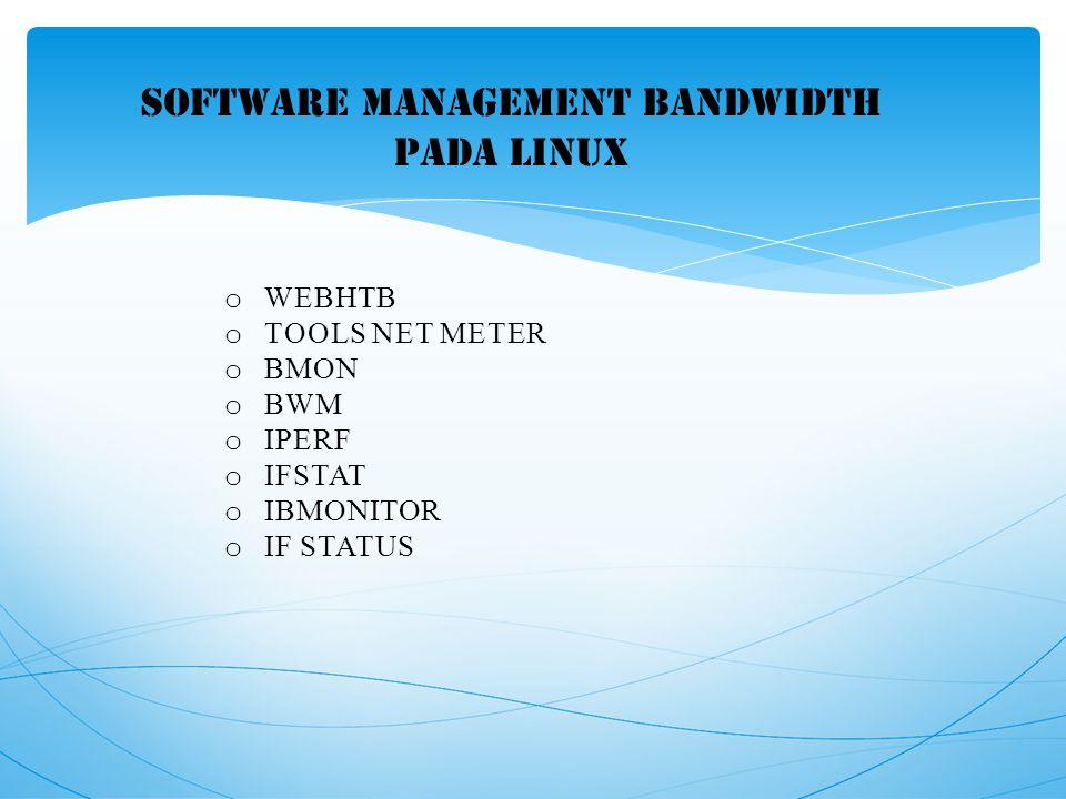 SOFTWARE MANAGEMENT BANDWIDTH PADA linux o WEBHTB o TOOLS NET METER o BMON o BWM o IPERF o IFSTAT o IBMONITOR o IF STATUS