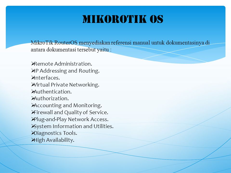 MIKOROTIK OS  Remote Administration.  IP Addressing and Routing.  Interfaces.  Virtual Private Networking.  Authentication.  Authorization.  Ac