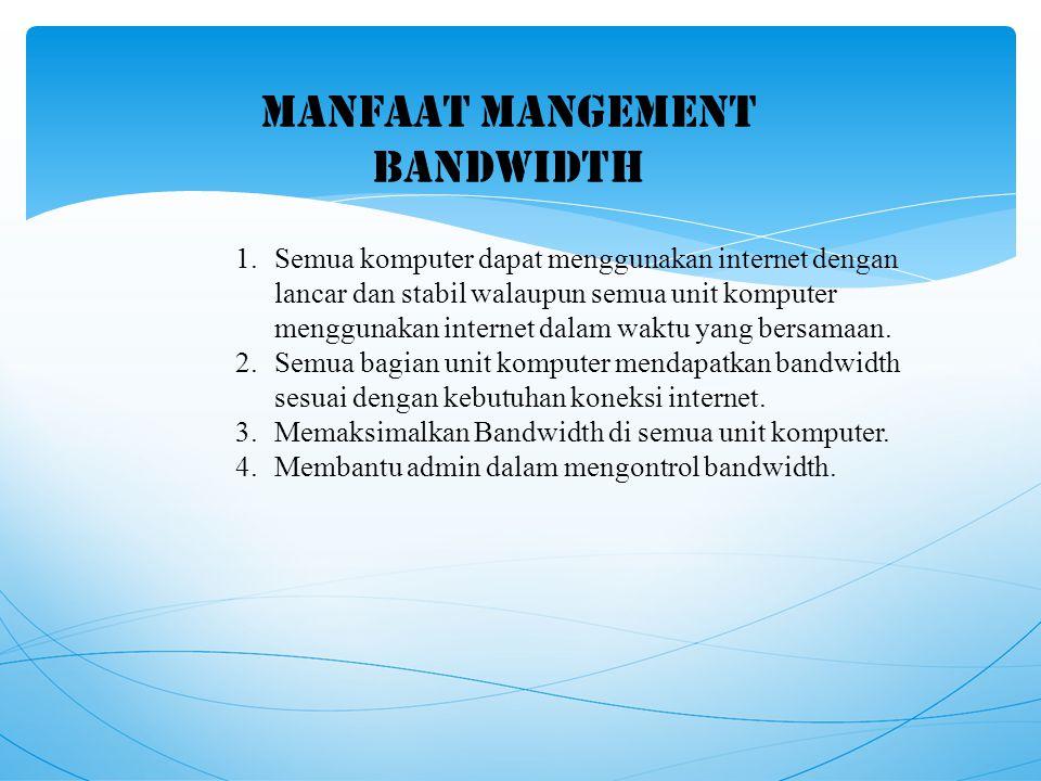 MANFAAT MANGEMENT BANDWIDTH 1.Semua komputer dapat menggunakan internet dengan lancar dan stabil walaupun semua unit komputer menggunakan internet dalam waktu yang bersamaan.