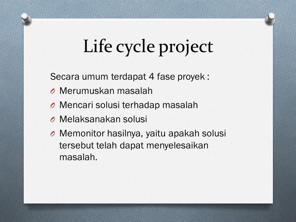Life cycle project Secara umum terdapat 4 fase proyek : O Merumuskan masalah O Mencari solusi terhadap masalah O Melaksanakan solusi O Memonitor hasilnya, yaitu apakah solusi tersebut telah dapat menyelesaikan masalah.