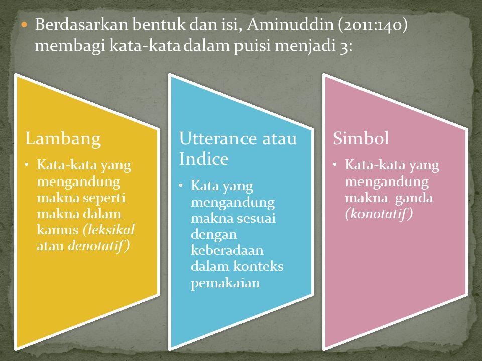 Berdasarkan bentuk dan isi, Aminuddin (2011:140) membagi kata-kata dalam puisi menjadi 3: Lambang Kata-kata yang mengandung makna seperti makna dalam kamus (leksikal atau denotatif) Utterance atau Indice Kata yang mengandung makna sesuai dengan keberadaan dalam konteks pemakaian Simbol Kata-kata yang mengandung makna ganda (konotatif)
