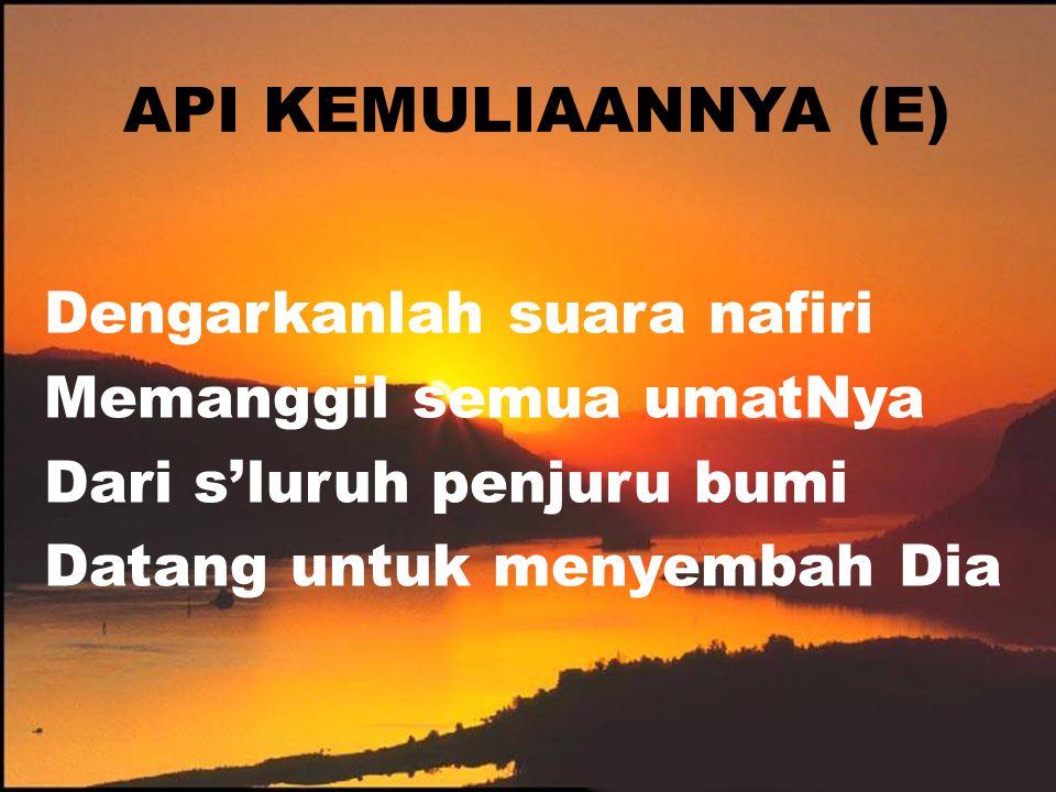 API KEMULIAANNYA (E) Dengarkanlah suara nafiri Memanggil semua umatNya Dari s'luruh penjuru bumi Datang untuk menyembah Dia