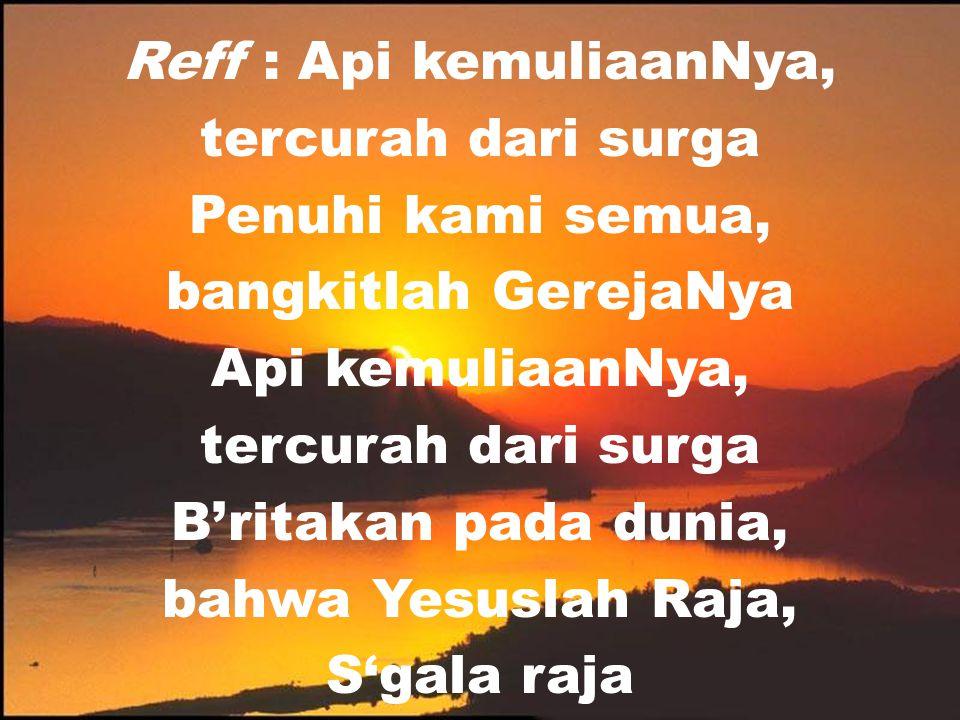 Reff : Api kemuliaanNya, tercurah dari surga Penuhi kami semua, bangkitlah GerejaNya Api kemuliaanNya, tercurah dari surga B'ritakan pada dunia, bahwa Yesuslah Raja, S'gala raja